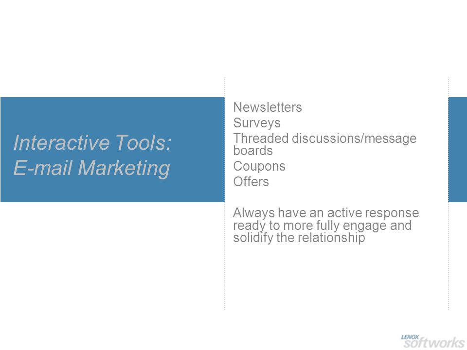 Interactive Tools: E-mail Marketing Newsletters Surveys Threaded discussions/message boards Coupons Offers Always have an active response ready to more fully engage and solidify the relationship