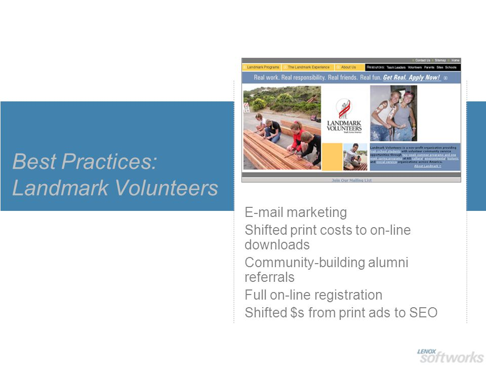 Best Practices: Landmark Volunteers E-mail marketing Shifted print costs to on-line downloads Community-building alumni referrals Full on-line registr