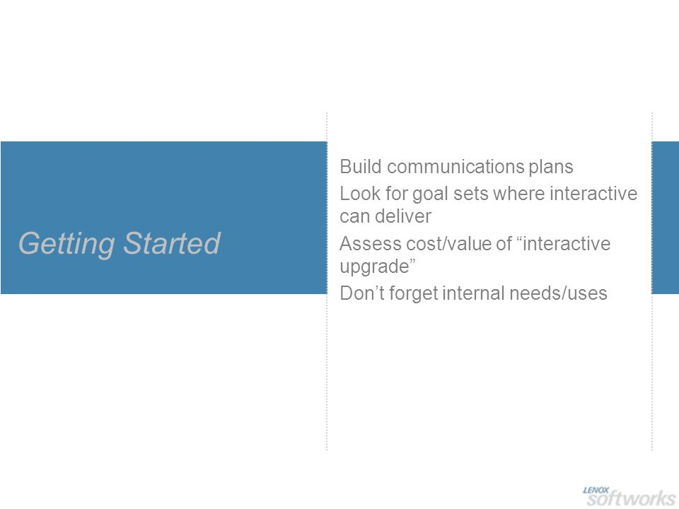 Getting Started Build communications plans Look for goal sets where interactive can deliver Assess cost/value of interactive upgrade Don't forget internal needs/uses