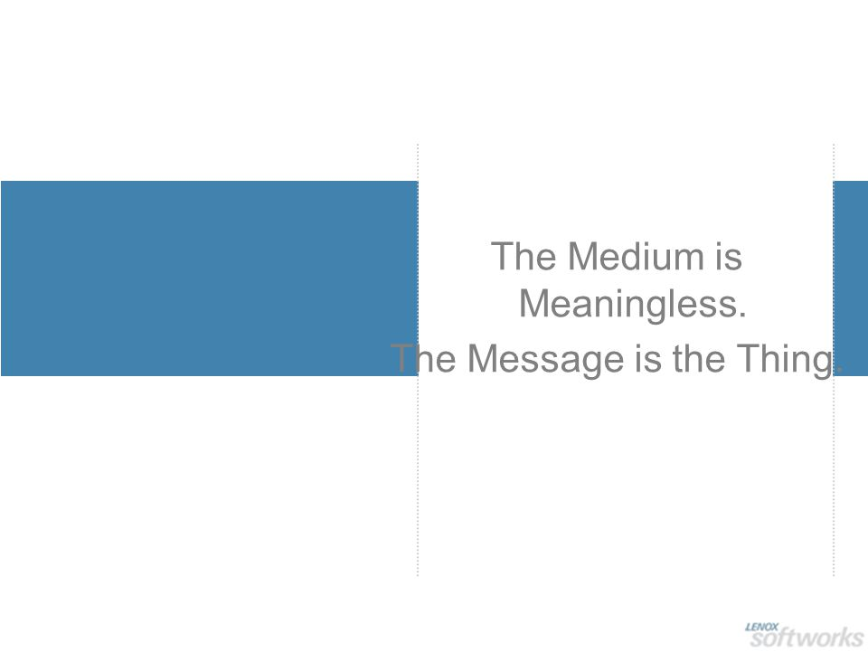 The Medium is Meaningless. The Message is the Thing.