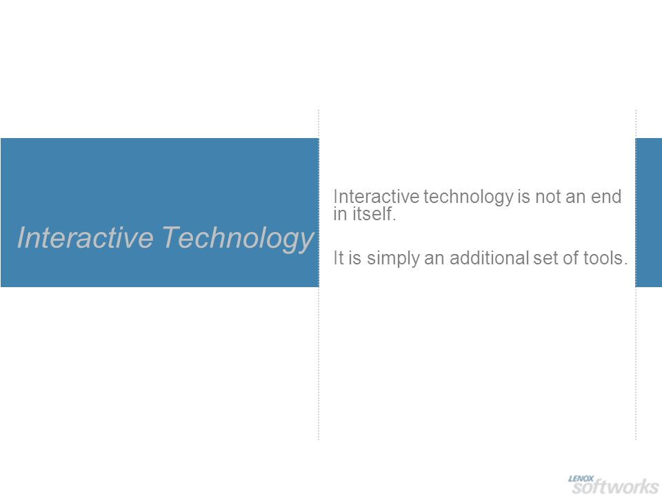 Interactive Technology Interactive technology is not an end in itself. It is simply an additional set of tools.