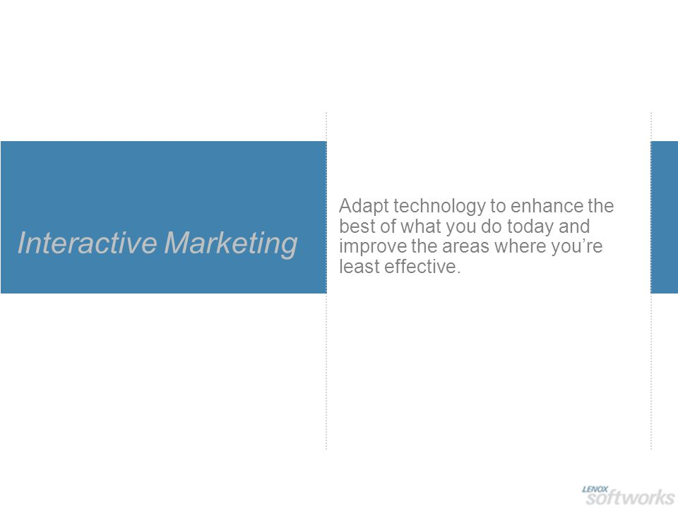 Interactive Marketing Adapt technology to enhance the best of what you do today and improve the areas where you're least effective.