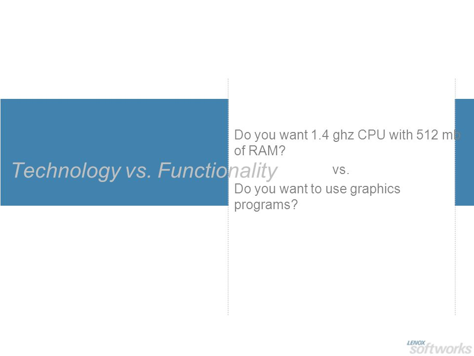 Technology vs. Functionality Do you want 1.4 ghz CPU with 512 mb of RAM? vs. Do you want to use graphics programs?