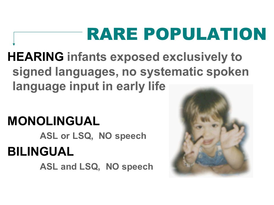 RARE POPULATION HEARING infants exposed exclusively to signed languages, no systematic spoken language input in early life MONOLINGUAL ASL or LSQ, NO