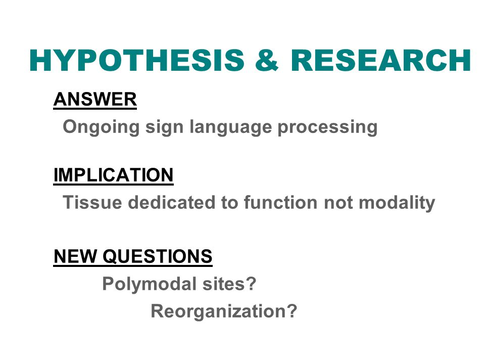 HYPOTHESIS & RESEARCH ANSWER Ongoing sign language processing IMPLICATION Tissue dedicated to function not modality NEW QUESTIONS Polymodal sites.