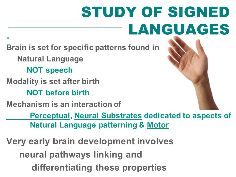 NEW ANSWERS FROM STUDY OF SIGNED LANGUAGES Brain is set for specific patterns found in Natural Language NOT speech Modality is set after birth NOT before birth Mechanism is an interaction of Perceptual, Neural Substrates dedicated to aspects of Natural Language patterning & Motor Very early brain development involves neural pathways linking and differentiating these properties