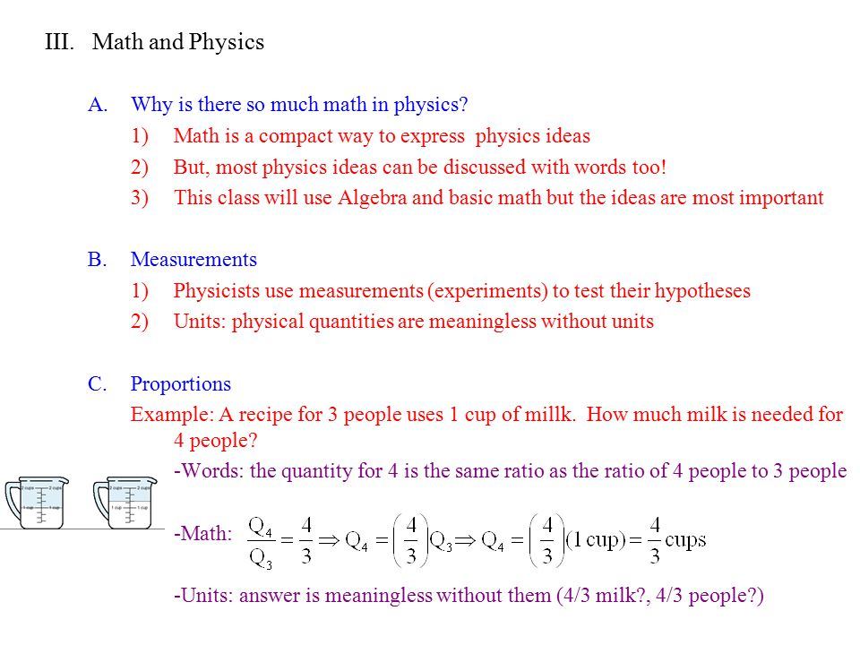 III. Math and Physics A.Why is there so much math in physics? 1)Math is a compact way to express physics ideas 2)But, most physics ideas can be discus