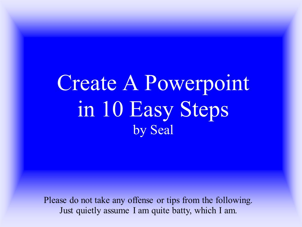 Create A Powerpoint in 10 Easy Steps by Seal Please do not take any offense or tips from the following.