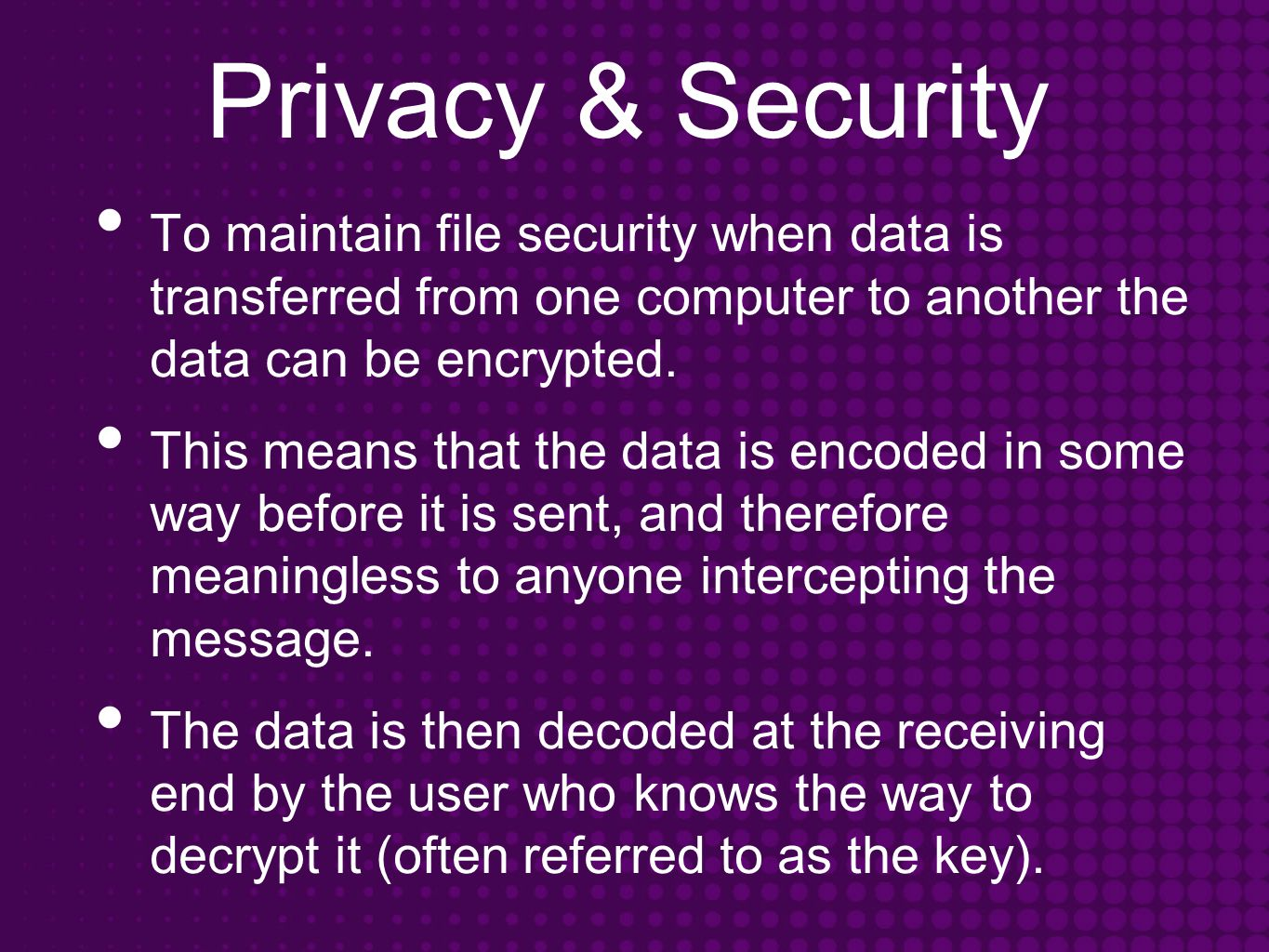Privacy & Security To maintain file security when data is transferred from one computer to another the data can be encrypted.