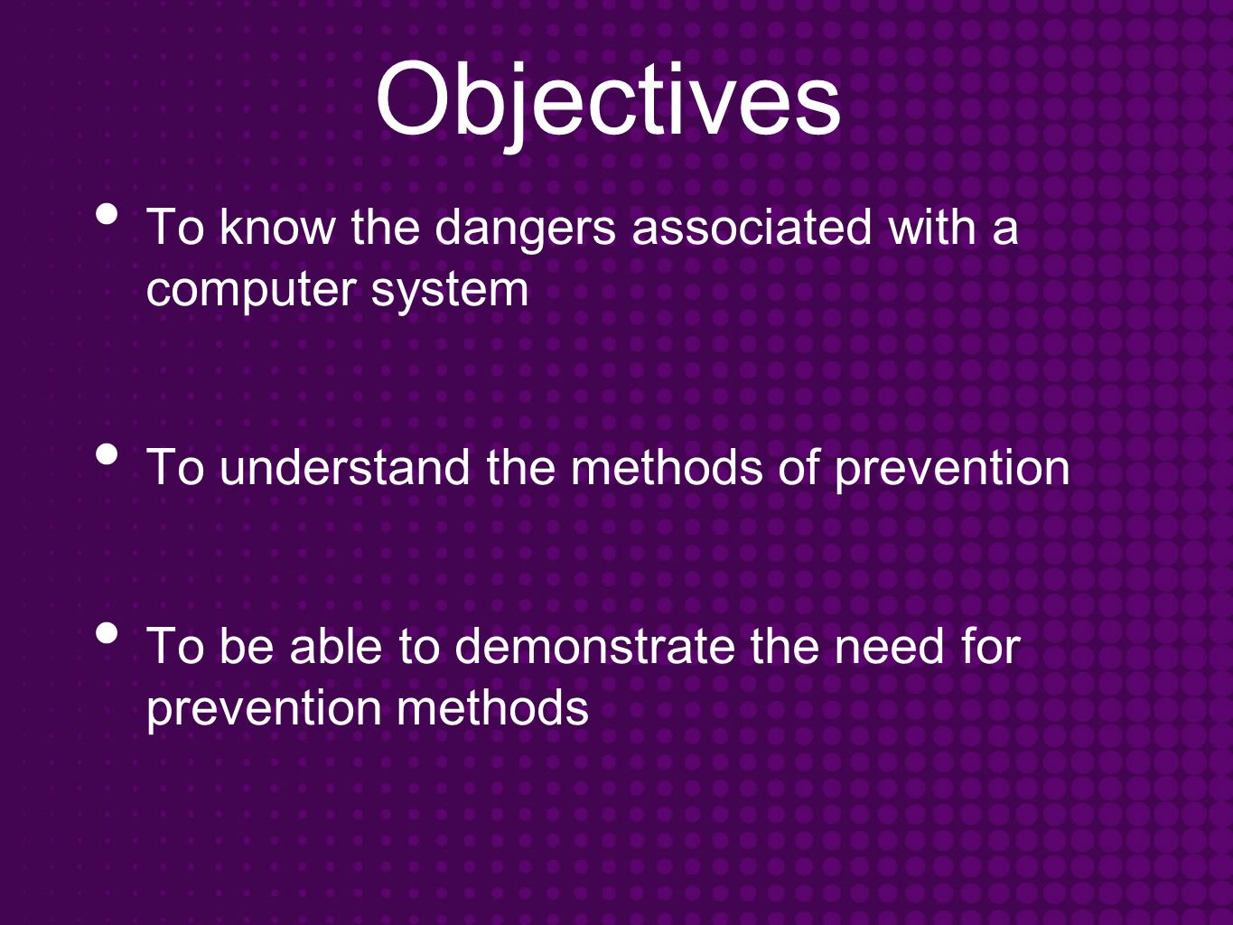 Objectives To know the dangers associated with a computer system To understand the methods of prevention To be able to demonstrate the need for prevention methods