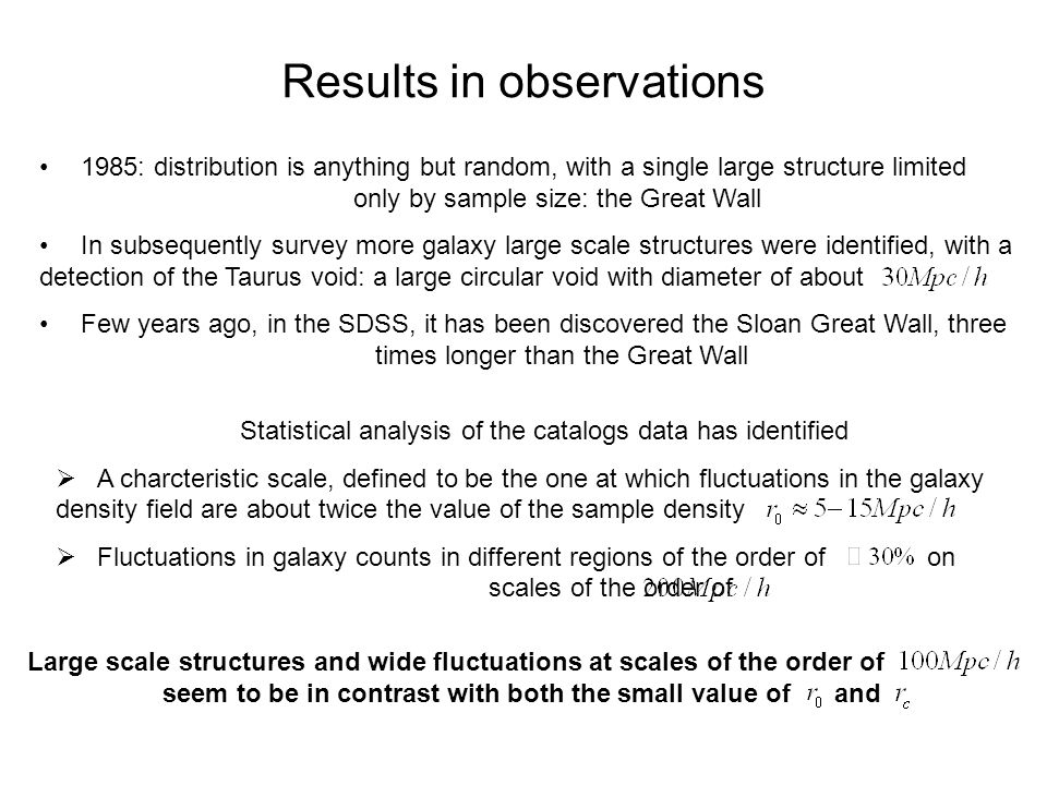 Results in observations 1985: distribution is anything but random, with a single large structure limited only by sample size: the Great Wall In subsequently survey more galaxy large scale structures were identified, with a detection of the Taurus void: a large circular void with diameter of about Few years ago, in the SDSS, it has been discovered the Sloan Great Wall, three times longer than the Great Wall Statistical analysis of the catalogs data has identified  A charcteristic scale, defined to be the one at which fluctuations in the galaxy density field are about twice the value of the sample density  Fluctuations in galaxy counts in different regions of the order of on scales of the order of Large scale structures and wide fluctuations at scales of the order of seem to be in contrast with both the small value of and
