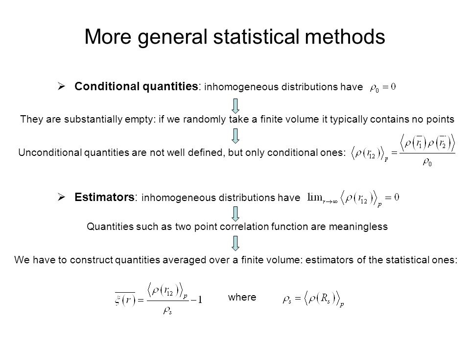 More general statistical methods  Conditional quantities: inhomogeneous distributions have They are substantially empty: if we randomly take a finite volume it typically contains no points Unconditional quantities are not well defined, but only conditional ones:  Estimators: inhomogeneous distributions have Quantities such as two point correlation function are meaningless We have to construct quantities averaged over a finite volume: estimators of the statistical ones: where