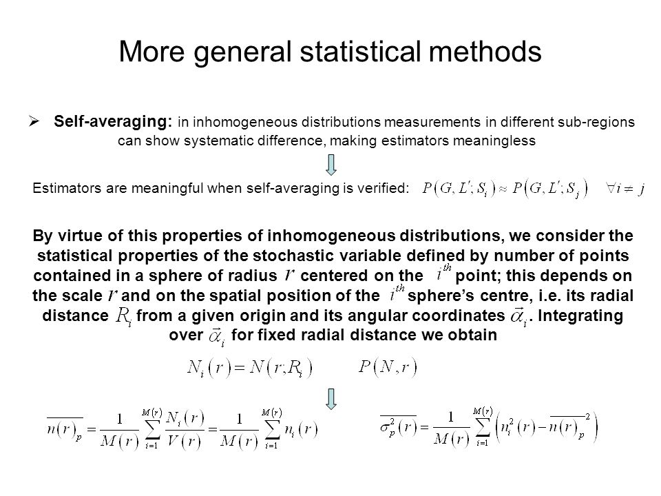 More general statistical methods  Self-averaging: in inhomogeneous distributions measurements in different sub-regions can show systematic difference, making estimators meaningless Estimators are meaningful when self-averaging is verified: By virtue of this properties of inhomogeneous distributions, we consider the statistical properties of the stochastic variable defined by number of points contained in a sphere of radius centered on the point; this depends on the scale and on the spatial position of the sphere's centre, i.e.