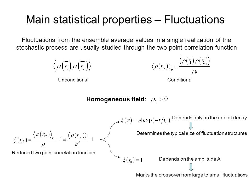 Main statistical properties – Fluctuations Fluctuations from the ensemble average values in a single realization of the stochastic process are usually studied through the two-point correlation function UnconditionalConditional Homogeneous field: Depends on the amplitude A Depends only on the rate of decay Determines the typical size of fluctuation structures Marks the crossover from large to small fluctuations Reduced two point correlation function