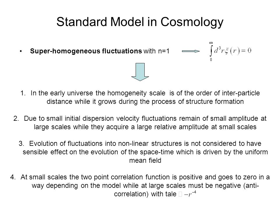 Standard Model in Cosmology Super-homogeneous fluctuations with n=1 1.In the early universe the homogeneity scale is of the order of inter-particle distance while it grows during the process of structure formation 2.Due to small initial dispersion velocity fluctuations remain of small amplitude at large scales while they acquire a large relative amplitude at small scales 3.Evolution of fluctuations into non-linear structures is not considered to have sensible effect on the evolution of the space-time which is driven by the uniform mean field 4.At small scales the two point correlation function is positive and goes to zero in a way depending on the model while at large scales must be negative (anti- correlation) with tale