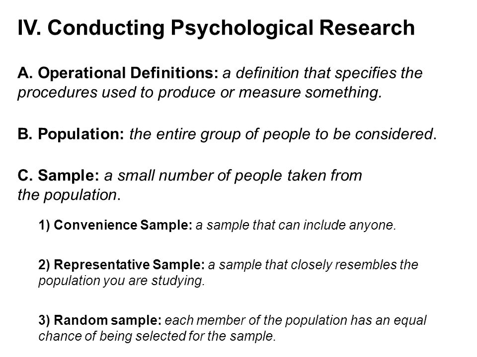 IV. Conducting Psychological Research A. Operational Definitions: a definition that specifies the procedures used to produce or measure something. B.