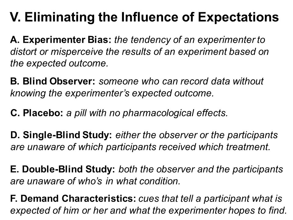 V. Eliminating the Influence of Expectations A. Experimenter Bias: the tendency of an experimenter to distort or misperceive the results of an experim