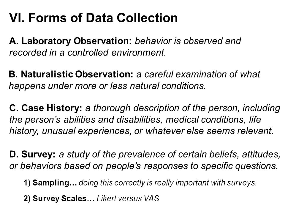 VI. Forms of Data Collection B. Naturalistic Observation: a careful examination of what happens under more or less natural conditions. C. Case History