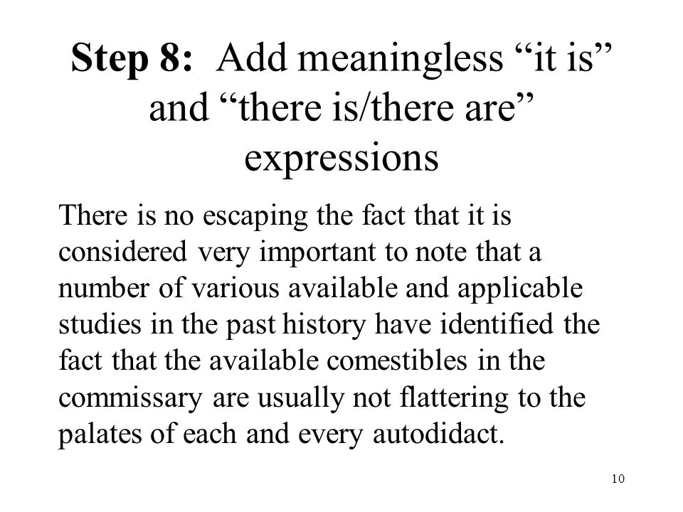10 Step 8: Add meaningless it is and there is/there are expressions There is no escaping the fact that it is considered very important to note that a number of various available and applicable studies in the past history have identified the fact that the available comestibles in the commissary are usually not flattering to the palates of each and every autodidact.