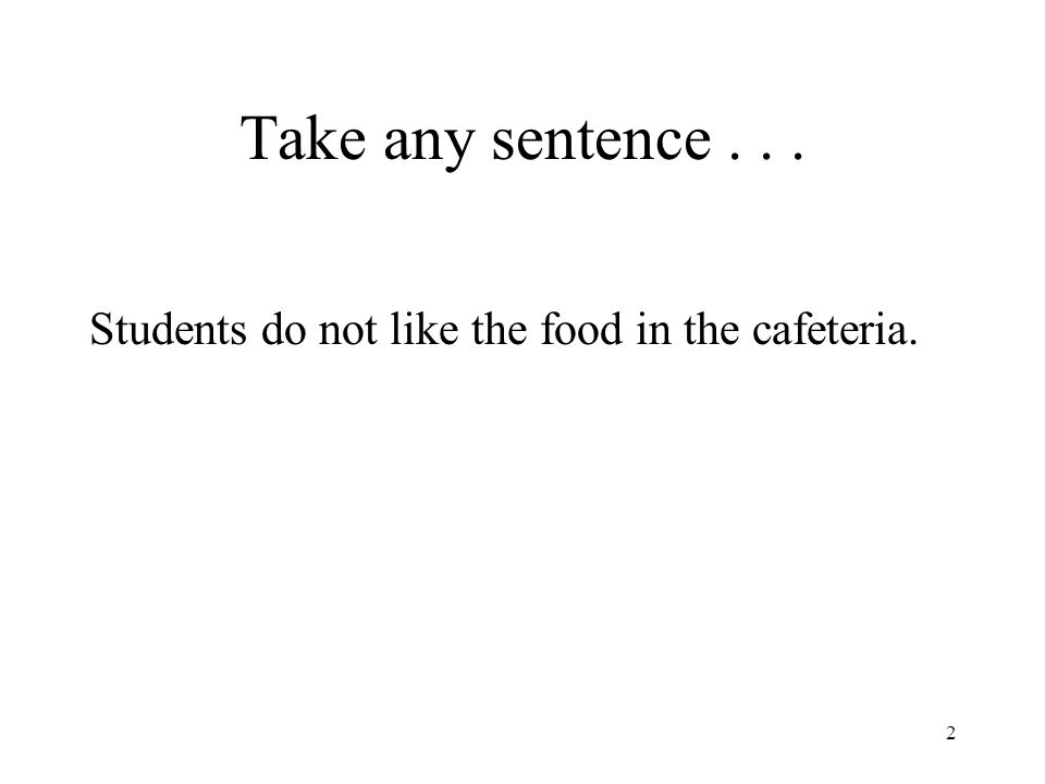 2 Take any sentence... Students do not like the food in the cafeteria.