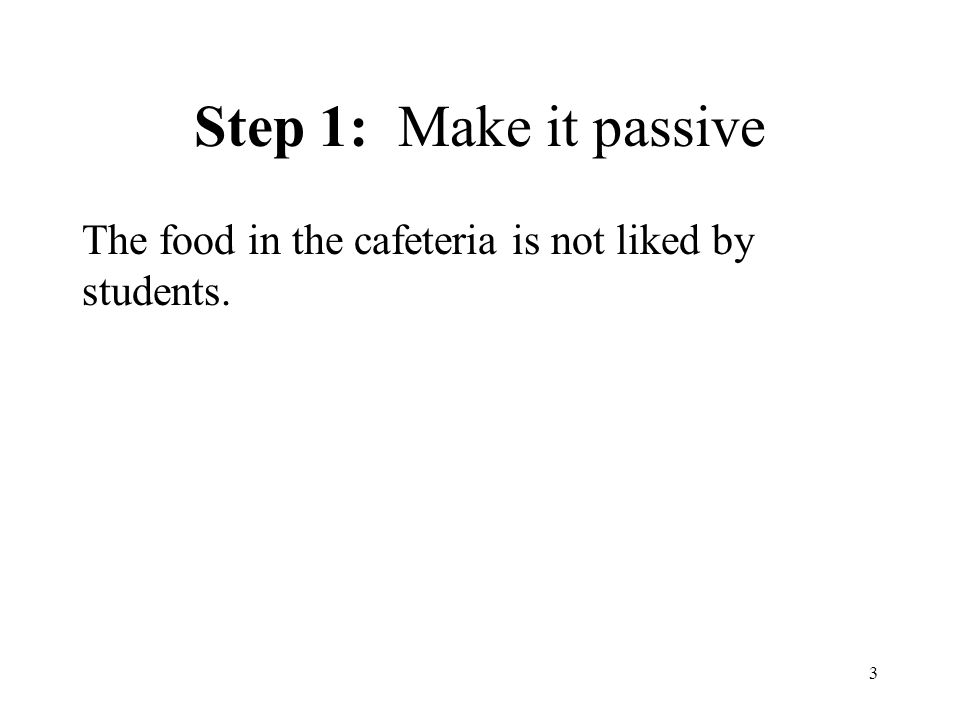 3 Step 1: Make it passive The food in the cafeteria is not liked by students.