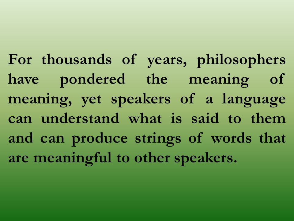 For thousands of years, philosophers have pondered the meaning of meaning, yet speakers of a language can understand what is said to them and can produce strings of words that are meaningful to other speakers.