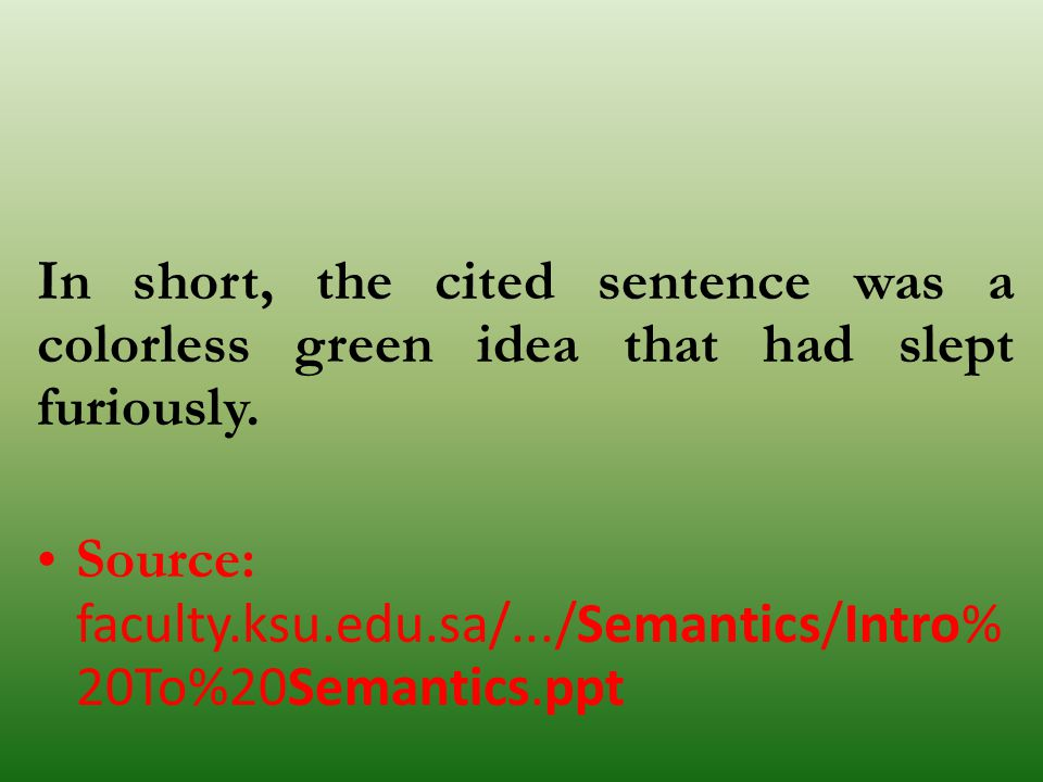 In short, the cited sentence was a colorless green idea that had slept furiously. Source: faculty.ksu.edu.sa/.../Semantics/Intro% 20To%20Semantics.ppt