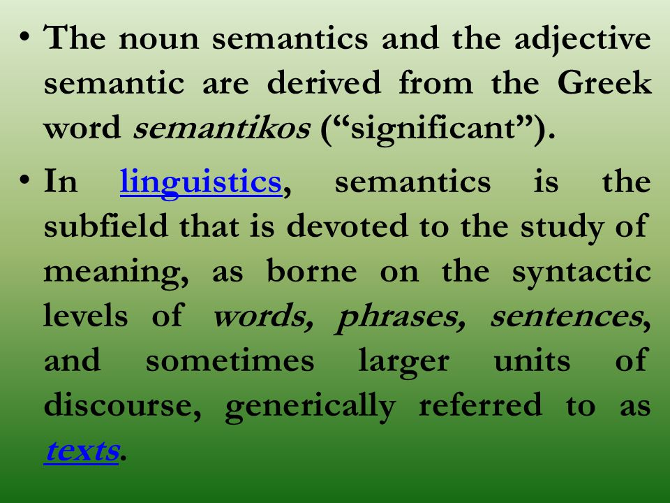 """The noun semantics and the adjective semantic are derived from the Greek word semantikos (""""significant""""). In linguistics, semantics is the subfield th"""