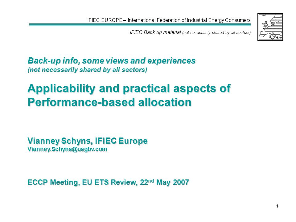 IFIEC EUROPE – International Federation of Industrial Energy Consumers IFIEC Back-up material (not necessarily shared by all sectors) 1 ECCP Meeting, EU ETS Review, 22 nd May 2007 Back-up info, some views and experiences (not necessarily shared by all sectors) Applicability and practical aspects of Performance-based allocation Vianney Schyns, IFIEC Europe Vianney.Schyns@usgbv.com