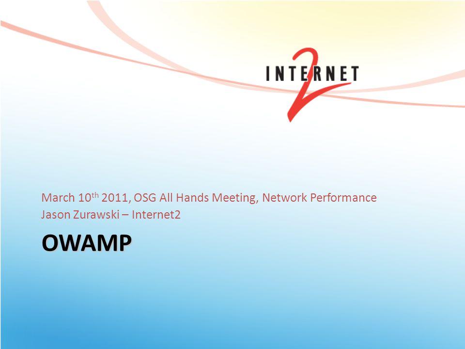 OWAMP March 10 th 2011, OSG All Hands Meeting, Network Performance Jason Zurawski – Internet2