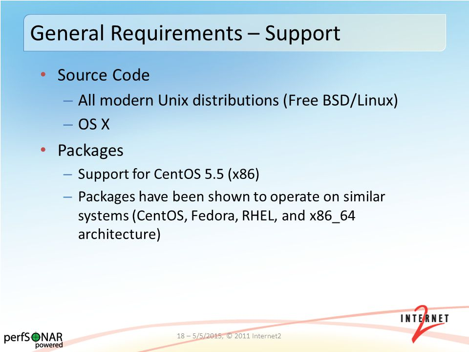 Source Code – All modern Unix distributions (Free BSD/Linux) – OS X Packages – Support for CentOS 5.5 (x86) – Packages have been shown to operate on similar systems (CentOS, Fedora, RHEL, and x86_64 architecture) General Requirements – Support 18 – 5/5/2015, © 2011 Internet2
