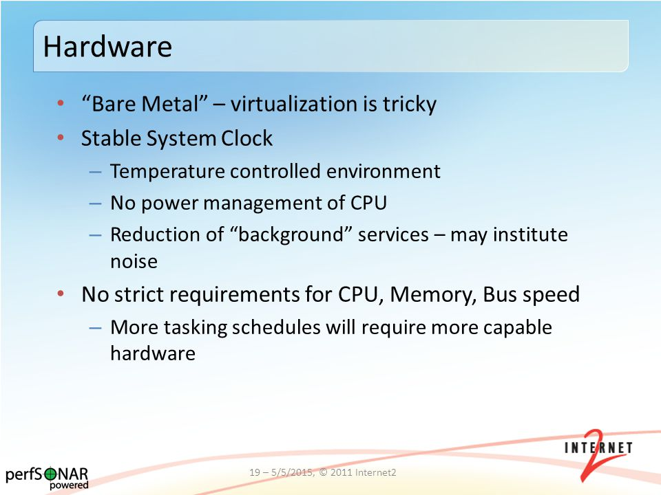 Bare Metal – virtualization is tricky Stable System Clock – Temperature controlled environment – No power management of CPU – Reduction of background services – may institute noise No strict requirements for CPU, Memory, Bus speed – More tasking schedules will require more capable hardware Hardware 19 – 5/5/2015, © 2011 Internet2