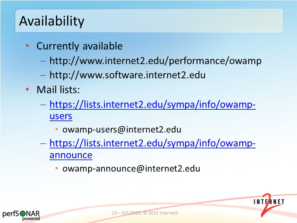 Currently available – http://www.internet2.edu/performance/owamp – http://www.software.internet2.edu Mail lists: – https://lists.internet2.edu/sympa/info/owamp- users https://lists.internet2.edu/sympa/info/owamp- users owamp-users@internet2.edu – https://lists.internet2.edu/sympa/info/owamp- announce https://lists.internet2.edu/sympa/info/owamp- announce owamp-announce@internet2.edu Availability 23 – 5/5/2015, © 2011 Internet2
