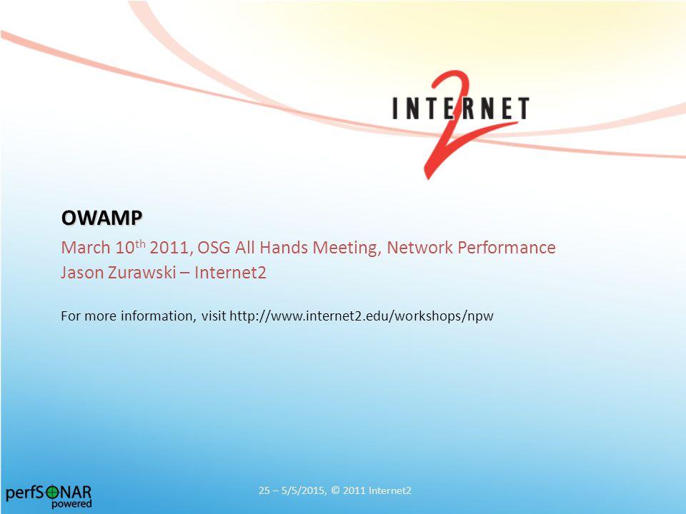 OWAMP March 10 th 2011, OSG All Hands Meeting, Network Performance Jason Zurawski – Internet2 For more information, visit http://www.internet2.edu/workshops/npw 25 – 5/5/2015, © 2011 Internet2