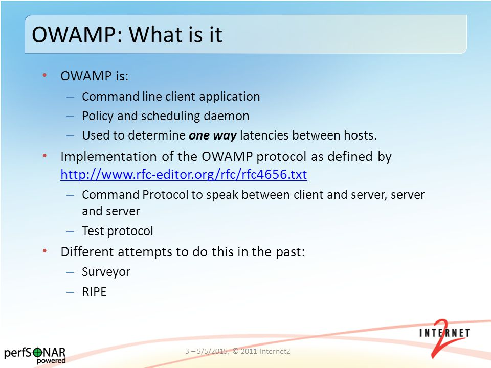 OWAMP is: – Command line client application – Policy and scheduling daemon – Used to determine one way latencies between hosts. Implementation of the
