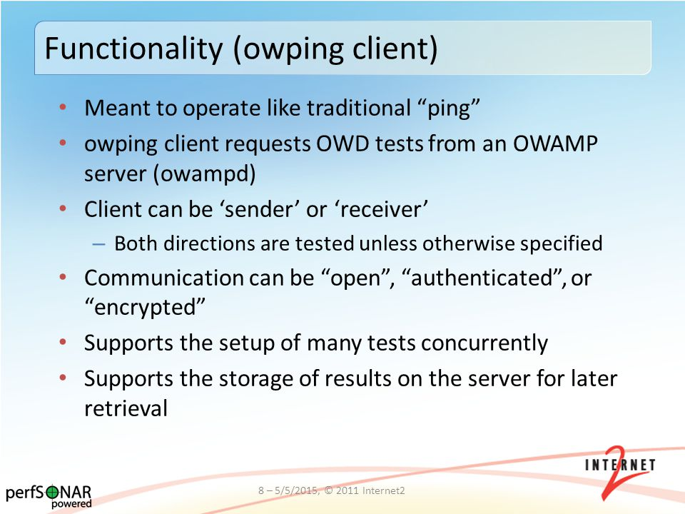 Meant to operate like traditional ping owping client requests OWD tests from an OWAMP server (owampd) Client can be 'sender' or 'receiver' – Both directions are tested unless otherwise specified Communication can be open , authenticated , or encrypted Supports the setup of many tests concurrently Supports the storage of results on the server for later retrieval Functionality (owping client) 8 – 5/5/2015, © 2011 Internet2