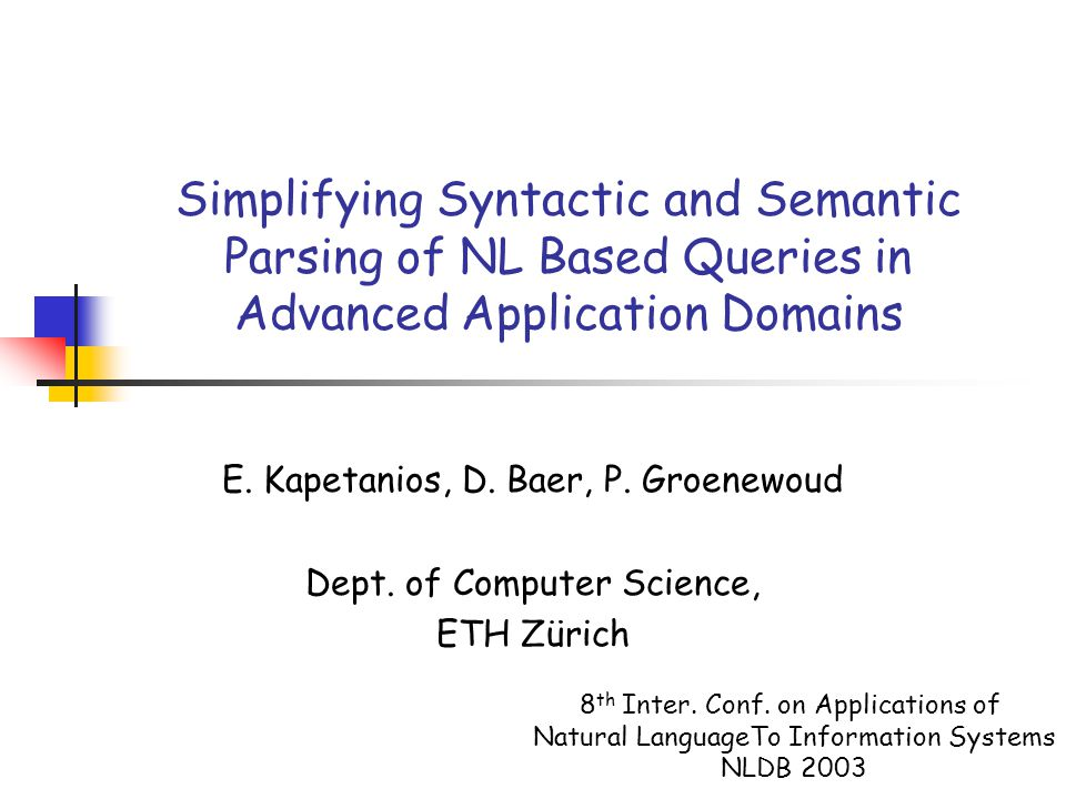 Simplifying Syntactic and Semantic Parsing of NL Based Queries in Advanced Application Domains E. Kapetanios, D. Baer, P. Groenewoud Dept. of Computer