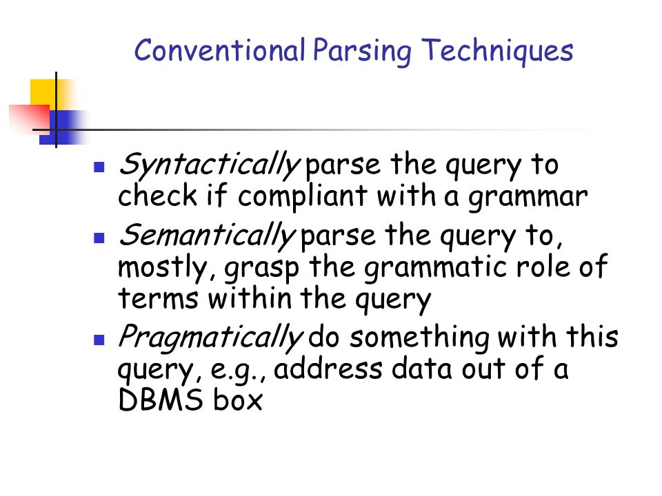 Conventional Parsing Techniques Syntactically parse the query to check if compliant with a grammar Semantically parse the query to, mostly, grasp the
