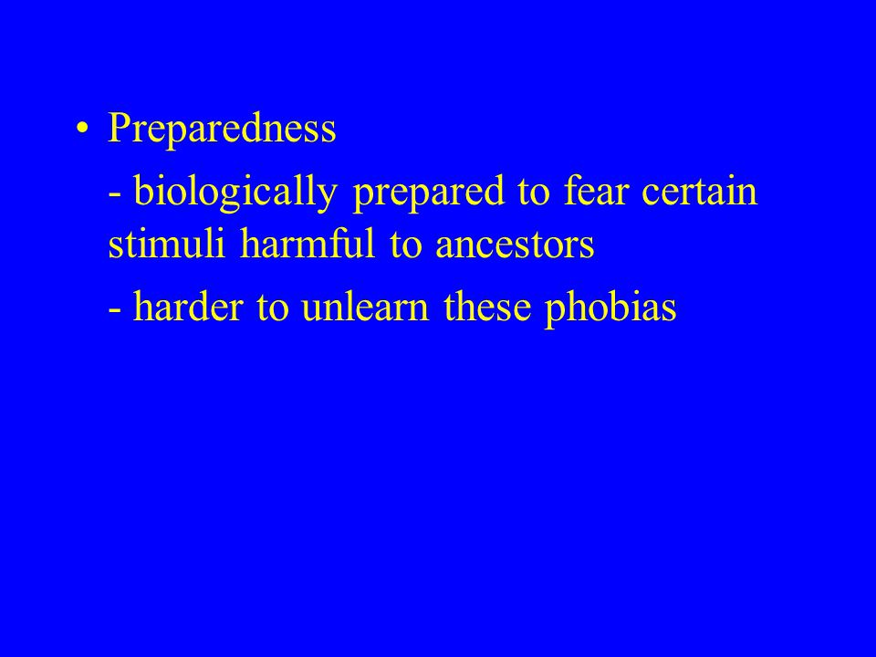 Preparedness - biologically prepared to fear certain stimuli harmful to ancestors - harder to unlearn these phobias