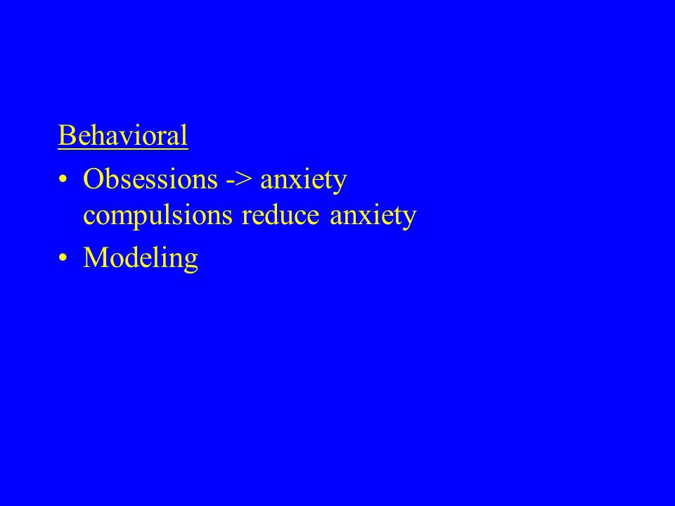Behavioral Obsessions -> anxiety compulsions reduce anxiety Modeling