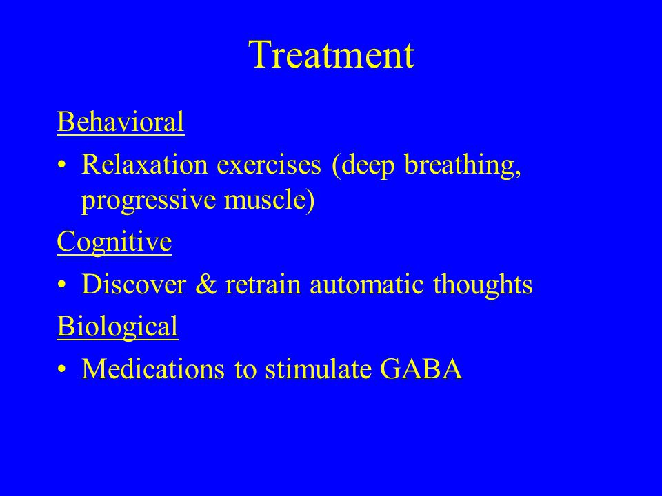 Treatment Behavioral Relaxation exercises (deep breathing, progressive muscle) Cognitive Discover & retrain automatic thoughts Biological Medications to stimulate GABA