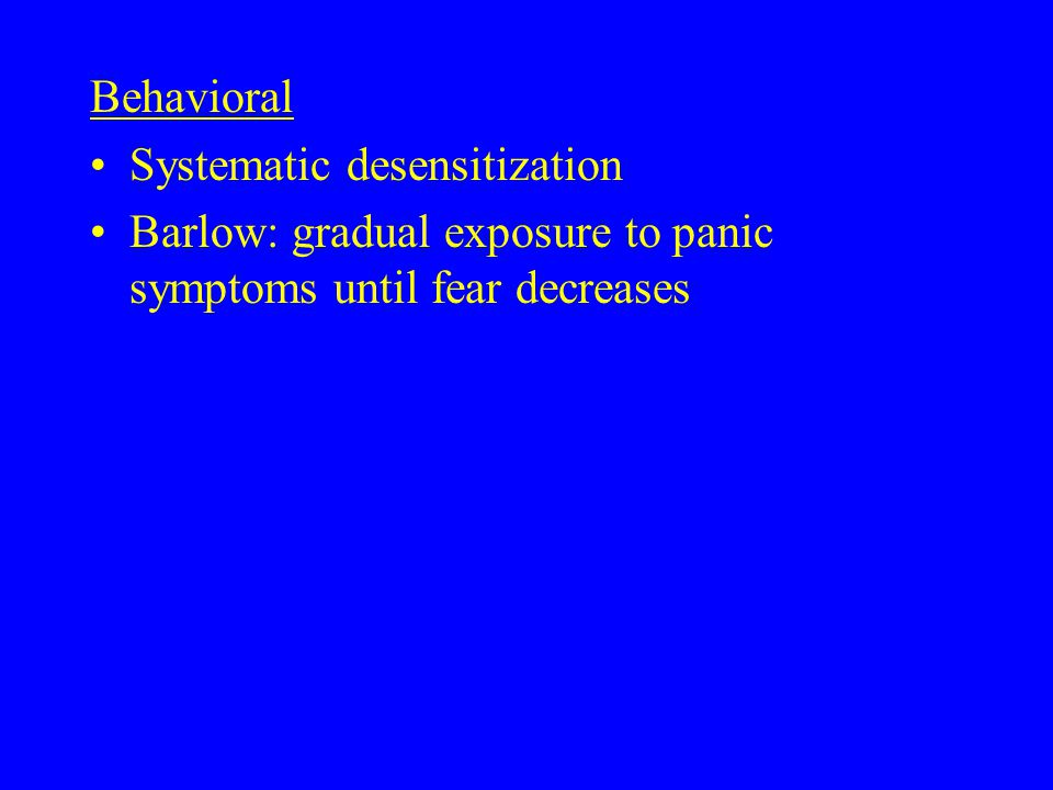 Behavioral Systematic desensitization Barlow: gradual exposure to panic symptoms until fear decreases