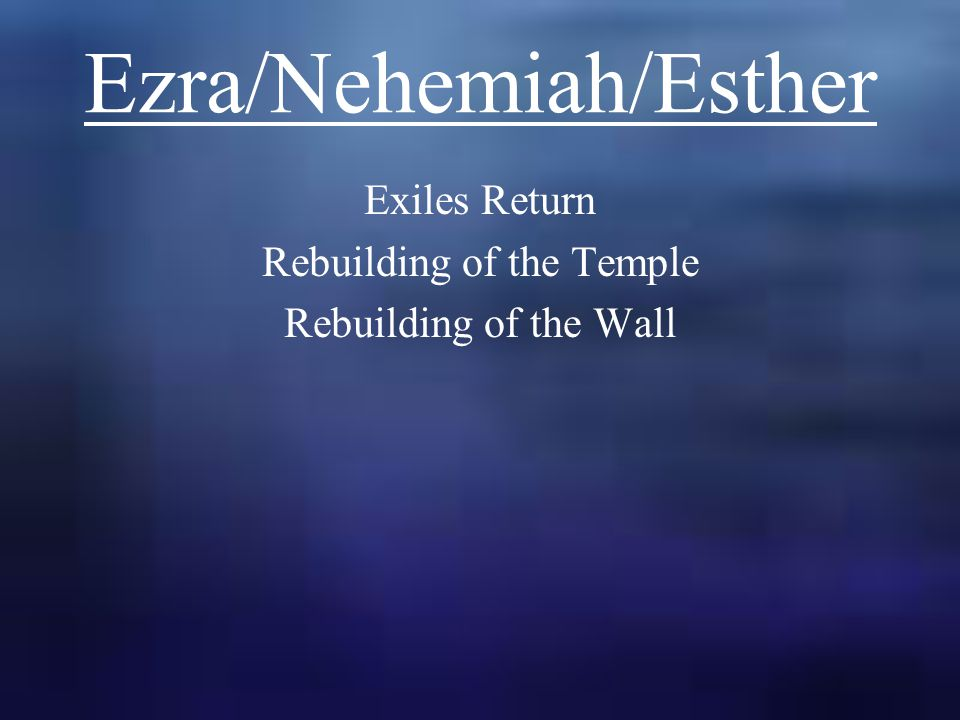 Ezra/Nehemiah/Esther Exiles Return Rebuilding of the Temple Rebuilding of the Wall