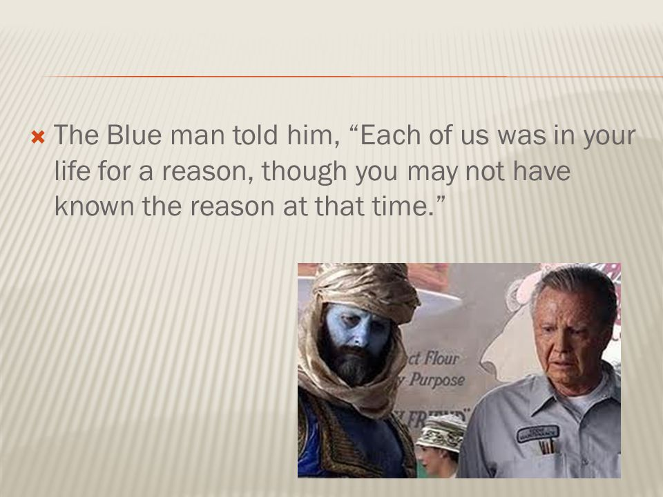  The Blue man told him, Each of us was in your life for a reason, though you may not have known the reason at that time.