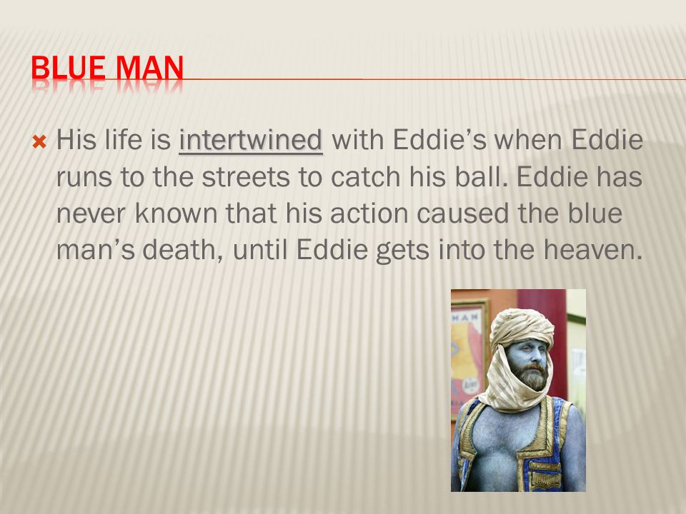 intertwined  His life is intertwined with Eddie's when Eddie runs to the streets to catch his ball. Eddie has never known that his action caused the