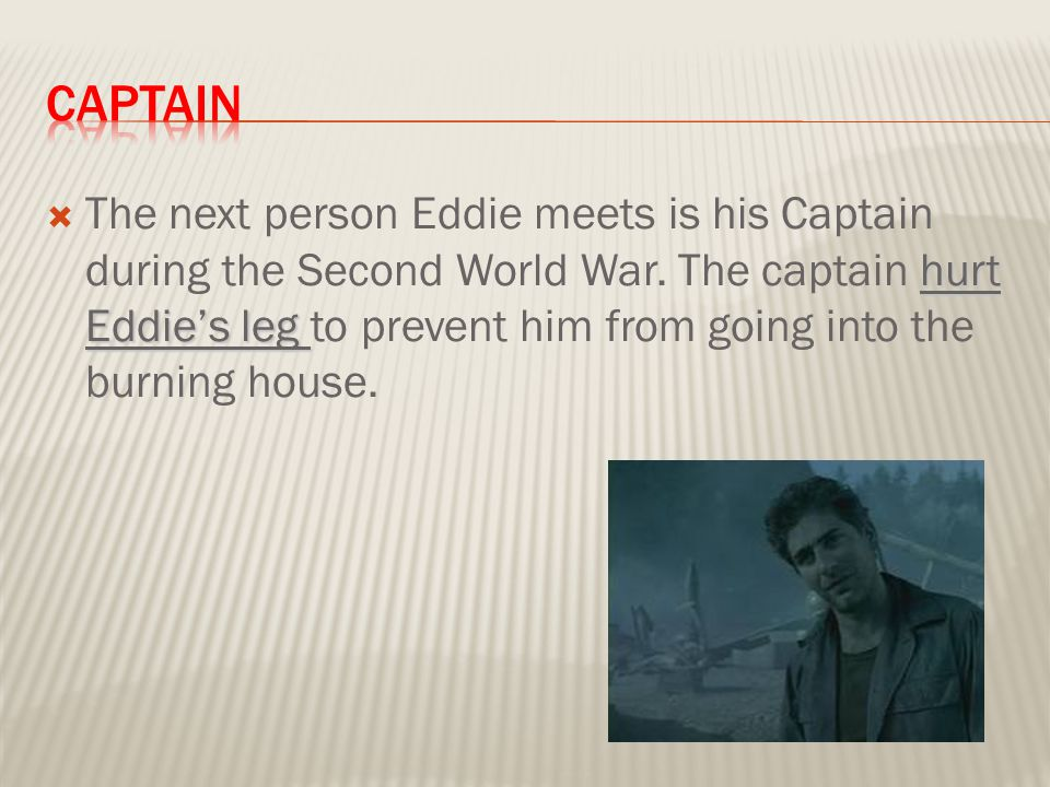 hurt Eddie's leg  The next person Eddie meets is his Captain during the Second World War.