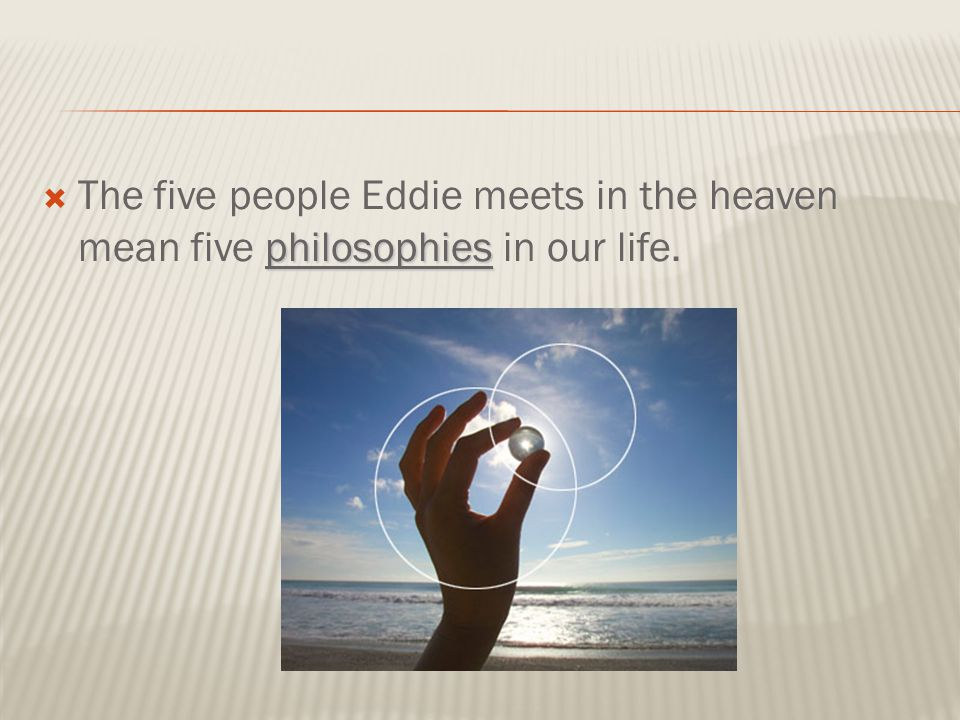 philosophies  The five people Eddie meets in the heaven mean five philosophies in our life.