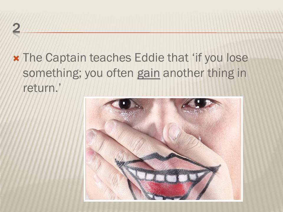 gain  The Captain teaches Eddie that 'if you lose something; you often gain another thing in return.'