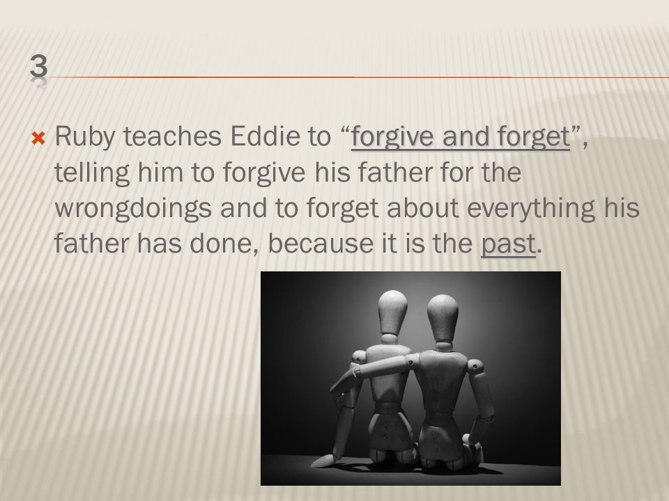 forgive and forget past  Ruby teaches Eddie to forgive and forget , telling him to forgive his father for the wrongdoings and to forget about everything his father has done, because it is the past.