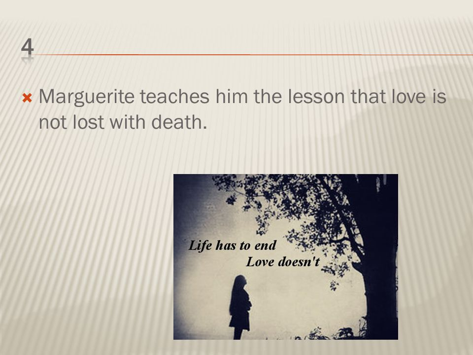  Marguerite teaches him the lesson that love is not lost with death.